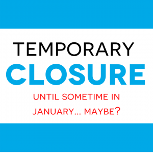 Temporary Closure - January maybe
